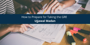 Ujjawal Madan How to Prepare for Taking the GRE