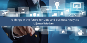 Ujjawal Madan: 6 Things in the future for Data and Business Analytics