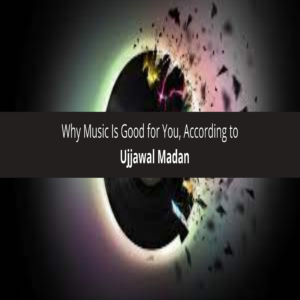 Ujjawal Madan Why Music Is Good for You, According to